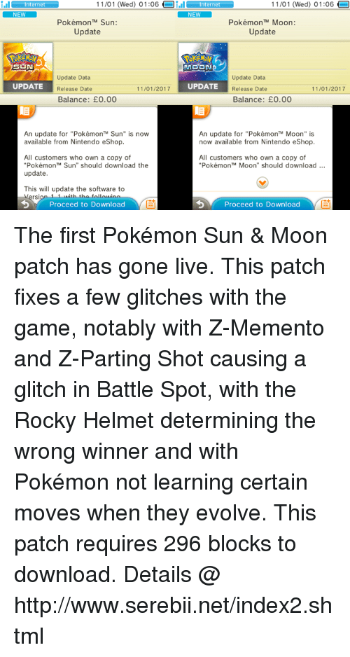 """helmet: nter 11/01 (Wed) 01:06  Oi.il nternet  NEW  11/01 (Wed) 01:06  nternet  NEW  Pokémon TM Sun:  Pokémon TM Moon:  Update  Update  MOON  Update Data  Update Data  11/01/2017  UPDATE  UPDATE  Release Date  Release Date  11/01/2017  Balance: E0.00  Balance: E0.00  An update for """"Pokémon'"""" Sun"""" is now  An update for """"PokémonTM Moon"""" is  now available from Nintendo eShop.  available from Nintendo eShop.  All customers who own a copy of  All customers who own a copy of  """"Pokémon Sun"""" should download the  Pokémon TM Moon"""" should download  update  This will update the software to  rsi  Proceed to Download  Proceed to Download The first Pokémon Sun & Moon patch has gone live. This patch fixes a few glitches with the game, notably with Z-Memento and Z-Parting Shot causing a glitch in Battle Spot, with the Rocky Helmet determining the wrong winner and with Pokémon not learning certain moves when they evolve. This patch requires 296 blocks to download. Details @ http://www.serebii.net/index2.shtml"""