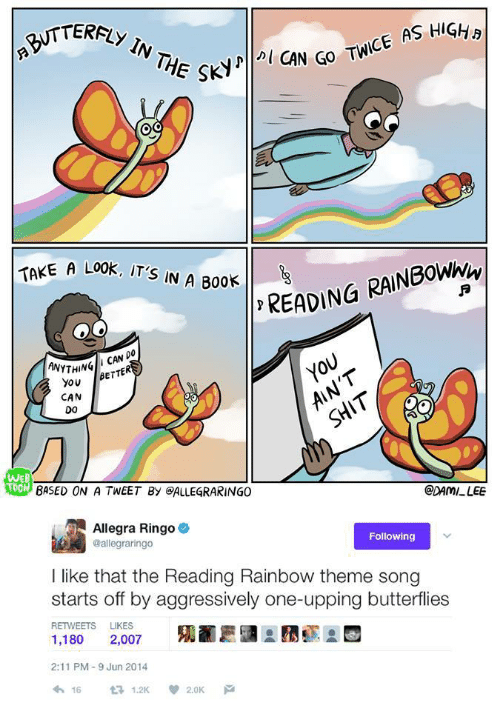 reading rainbow: NTERFLY IN THE  SKY  N GO TWICE AS HIGHa  TAKE A LO0K, IT'S  A LOOK İT'S IN A B00ト11, READ!  ANYTHINBeT  THINGII CAN DO  YOU  AIN'T  YoBeTTER  CAN  0o  SHIT  WEB  TOON  BASED ON A TWEET By eALLEGRARINGO  CDAMI LEE  Allegra Ringo  @allegraringo  Following  I like that the Reading Rainbow theme song  starts off by aggressively one-upping butterflies  RETWEETS LIKES  1,180 2,007  2:11 PM-9 Jun 2014  わ16 £71.2K  2.0K