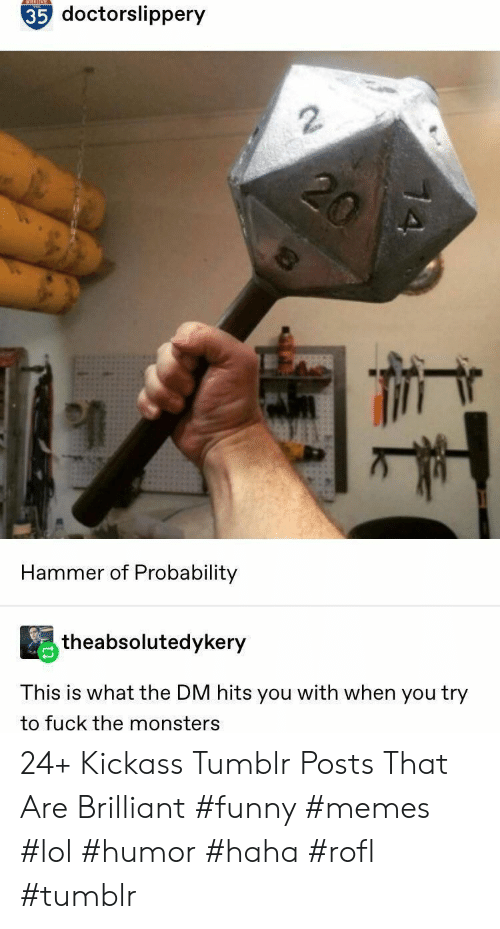 probability: NTESTONE  35 doctorslippery  2  Hammer of Probability  theabsolutedykery  This is what the DM hits you with when you try  to fuck the monsters 24+ Kickass Tumblr Posts That Are Brilliant #funny #memes #lol #humor #haha #rofl #tumblr