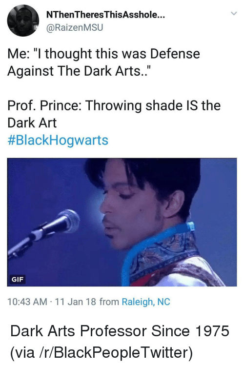 """Throwing shade: NThenTheresThisAsshole...  @RaizenMSU  Me: """"l thought this was Defense  Against The Dark Arts..""""  Prof. Prince: Throwing shade IS the  Dark Art  #BlackHogwarts  GIF  10:43 AM 11 Jan 18 from Raleigh, NOC <p>Dark Arts Professor Since 1975 (via /r/BlackPeopleTwitter)</p>"""