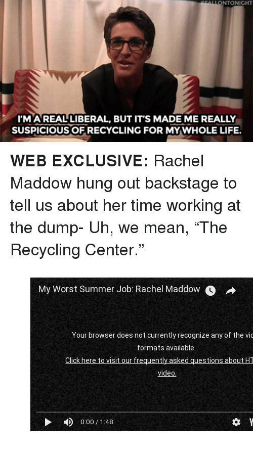 """Rachel Maddow: NTONIGHT  I'MAREAL LIBERAL, BUT IT'S MADE ME REALLY  SUSPICIOUS OF RECYCLING FOR MYWHOLE LIFE. <p><b>WEB EXCLUSIVE: </b>Rachel Maddow hung out backstage to tell us about her time working at the dump- Uh, we mean, """"The Recycling Center.""""</p><figure class=""""tmblr-embed tmblr-full"""" data-provider=""""youtube"""" data-orig-width=""""540"""" data-orig-height=""""304"""" data-url=""""https%3A%2F%2Fwww.youtube.com%2Fwatch%3Fv%3Dg-HfBo63hTc""""><iframe width=""""540"""" height=""""304"""" id=""""youtube_iframe"""" src=""""https://www.youtube.com/embed/g-HfBo63hTc?feature=oembed&amp;enablejsapi=1&amp;origin=https://safe.txmblr.com&amp;wmode=opaque"""" frameborder=""""0""""></iframe></figure>"""