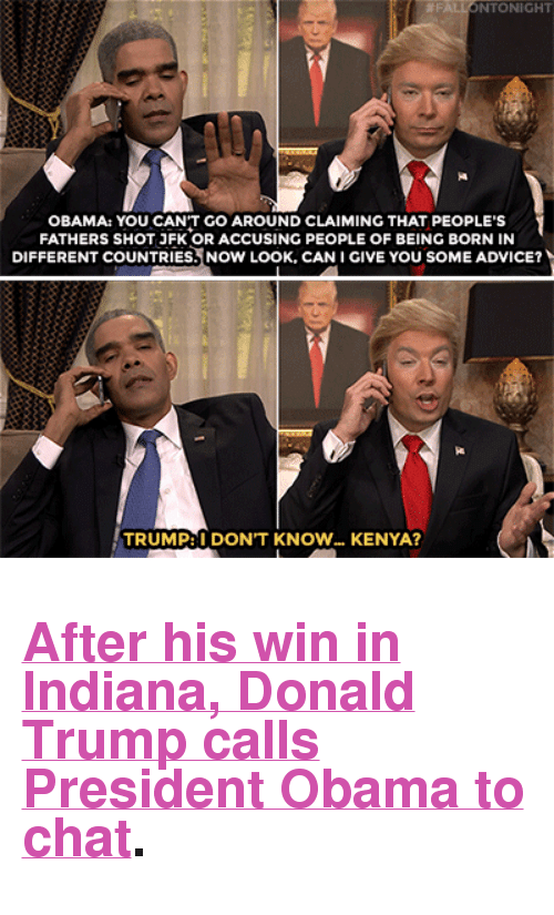 """Donald Trump: NTONIGHT  OBAMA: YOU CAN'T GO AROUND CLAIMING THAT PEOPLE'S  FATHERS SHOT JFK OR ACCUSING PEOPLE OF BEING BORN IN  DIFFERENT COUNTRIES. NOW LOOK, CAN I GIVE YOU SOME ADVICE?  TRUMP:I DON'T KNOW... KENYA? <h2><b><a href=""""https://www.youtube.com/watch?v=lGSllMdet8s"""" target=""""_blank"""">After his win in Indiana, Donald Trump calls President Obama to chat</a>.</b></h2>"""