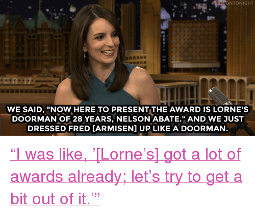 """Audra: NTONIGHT  WE SAID, """"NOW HERE TO PRESENT THE AWARD IS LORNE'S  DOORMAN OF 28 YEARS, NELSON ABATE."""" AND WE JUST  DRESSED FRED [ARMISEN] UP LIKE A DOORMAN <p><a href=""""http://www.nbc.com/the-tonight-show/video/audra-mcdonald-volunteered-to-strip-for-tina-fey/2995624"""" target=""""_blank"""">&ldquo;I was like, &rsquo;[Lorne&rsquo;s] got a lot of awards already; let&rsquo;s try to get a bit out of it.&rsquo;&rdquo;</a><br/></p>"""
