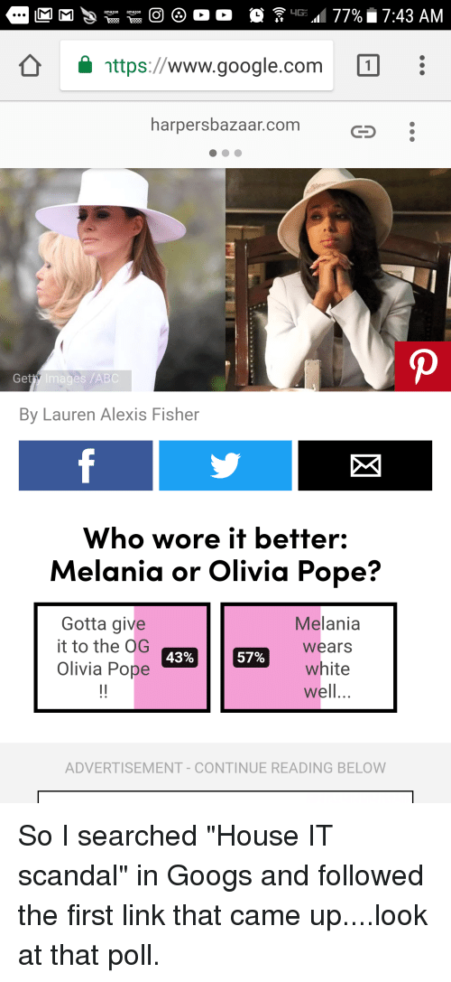 Olivia Pope: nttps://www.google.com  harpersbazaar.com  Get  y Images /ABC  By Lauren Alexis Fisher  Who wore it better:  Melania or Olivia Pope?  Melania  Gotta give  it to the  Olivia Pope  5% | |  wears  57%  white  43%  well,  ADVERTISEMENT- CONTINUE READING BELOW