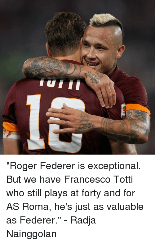 """Francesco Totti: nu III """"Roger Federer is exceptional. But we have Francesco Totti who still plays at forty and for AS Roma, he's just as valuable as Federer.""""  - Radja Nainggolan"""