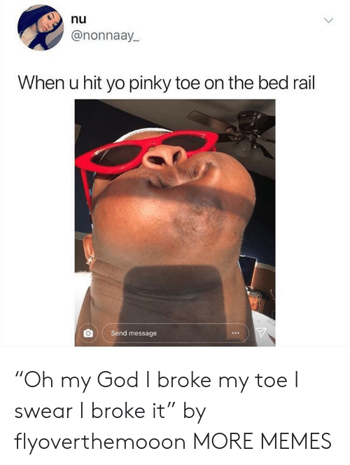 "Dank, God, and Memes: nu  @nonnaay  When u hit yo pinky toe on the bed rail  Send message ""Oh my God I broke my toe I swear I broke it"" by flyoverthemooon MORE MEMES"