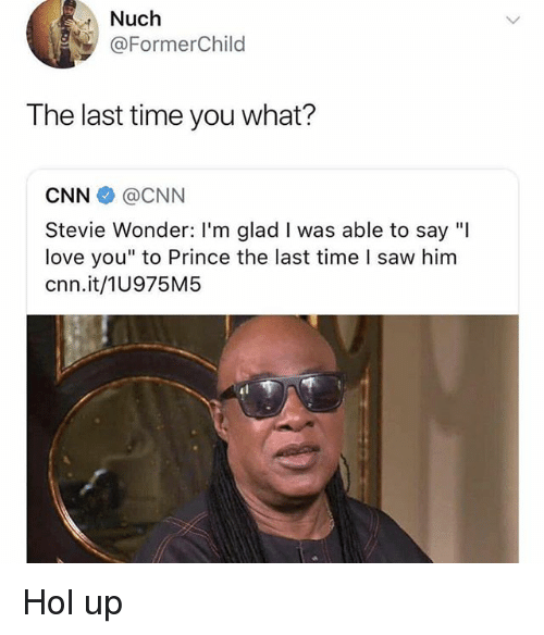 "Stevie Wonder: Nuch  @FormerChild  The last time you what?  CNN@CNN  Stevie Wonder: I'm glad I was able to say ""I  love you"" to Prince the last time l saw him  cnn.it/1U975M5 Hol up"