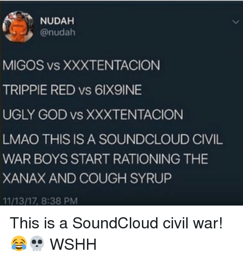 God, Lmao, and Memes: NUDAH  @nudah  MIGOS vS XXXTENTACION  TRIPPIE RED vs 6lX9INE  UGLY GOD vs XXXTENTACION  LMAO THIS IS A SOUNDCLOUD CIVIL  WAR BOYS START RATIONING THE  XANAX AND COUGH SYRUP  11/13/17, 8:38 PM This is a SoundCloud civil war! 😂💀 WSHH