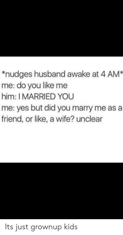 marry me: *nudges husband awake at 4 AM  me: do you like me  him: I MARRIED YOU  me: yes but did you marry me as a  friend, or like, a wife? unclear Its just grownup kids