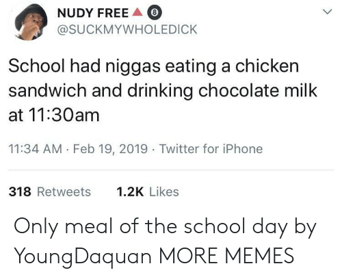 chicken sandwich: NUDY FREE  @SUCKMYWHOLEDICK  8  School had niggas eating a chicken  sandwich and drinking chocolate milk  at 11:30am  11:34 AM Feb 19, 2019 Twitter for iPhone  318 Retweets  1.2K Likes Only meal of the school day by YoungDaquan MORE MEMES