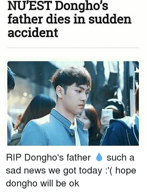 Memes, News, and Today: NUEST Dongho's  father dies in sudden  accident RIP Dongho's father 💧 such a sad news we got today :'( hope dongho will be ok
