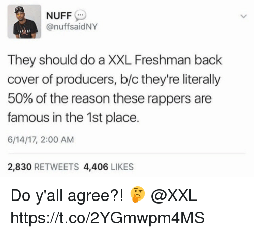 Rappers, Reason, and Back: NUFF  anuffsaidNY  They should do a XXL Freshman back  cover of producers, b/c they're literally  50% of the reason these rappers are  famous in the 1st place.  6/14/17, 2:00 AM  2,830  RETWEETS 4,406  LIKES Do y'all agree?! 🤔 @XXL https://t.co/2YGmwpm4MS