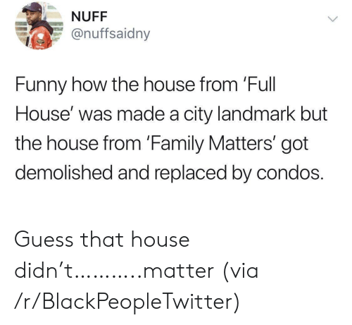 Full House: NUFF  @nuffsaidny  Funny how the house from 'Full  House' was made a city landmark but  the house from 'Family Matters' got  demolished and replaced by condos. Guess that house didn't………..matter (via /r/BlackPeopleTwitter)