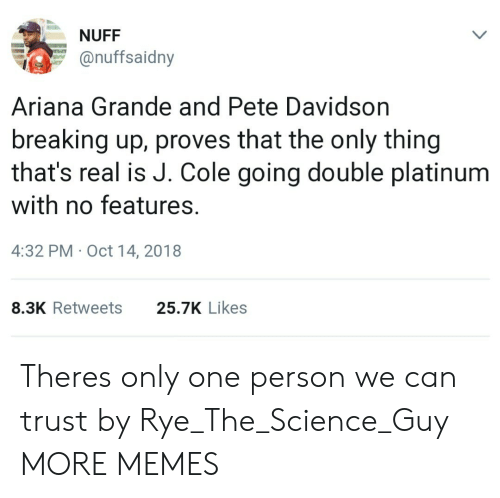 rye: NUFF  onuffsaidny  Ariana Grande and Pete Davidson  breaking up, proves that the only thing  that's real is J. Cole going double platinum  with no features.  4:32 PM Oct 14, 2018  8.3K Retweets  25.7K Likes Theres only one person we can trust by Rye_The_Science_Guy MORE MEMES