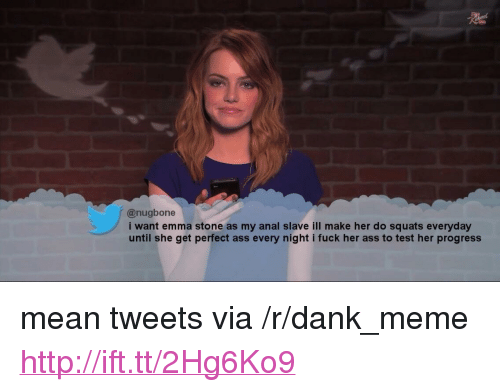 "Ass, Dank, and Meme: @nugbone  i want emma stone as my anal slave ill make her do squats everyday  until she get perfect ass every night i fuck her ass to test her progress <p>mean tweets via /r/dank_meme <a href=""http://ift.tt/2Hg6Ko9"">http://ift.tt/2Hg6Ko9</a></p>"