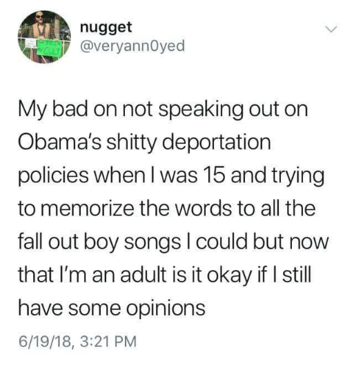Fall Out Boy: nugget  @veryannOyed  My bad on not speaking out orn  Obama's shitty deportation  policies when I was 15 and trying  to memorize the words to all the  fall out boy songs l could but now  that I'm an adult is it okay if I still  have some opinions  6/19/18, 3:21 PM