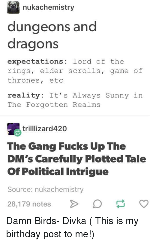 dungeons: nukachemistry  dungeons and  dragons  expectations: lord of the  rings, elder scrolls, game of  thrones, etoc  reality: It's Always Sunny in  The Forgotten Realms  trilllizard420  The Gang Fucks Up The  DM's Carefully Plotted Tale  Of Political Intrigue  Source: nukachemistry  28,179 notes Damn Birds- Divka ( This is my birthday post to me!)