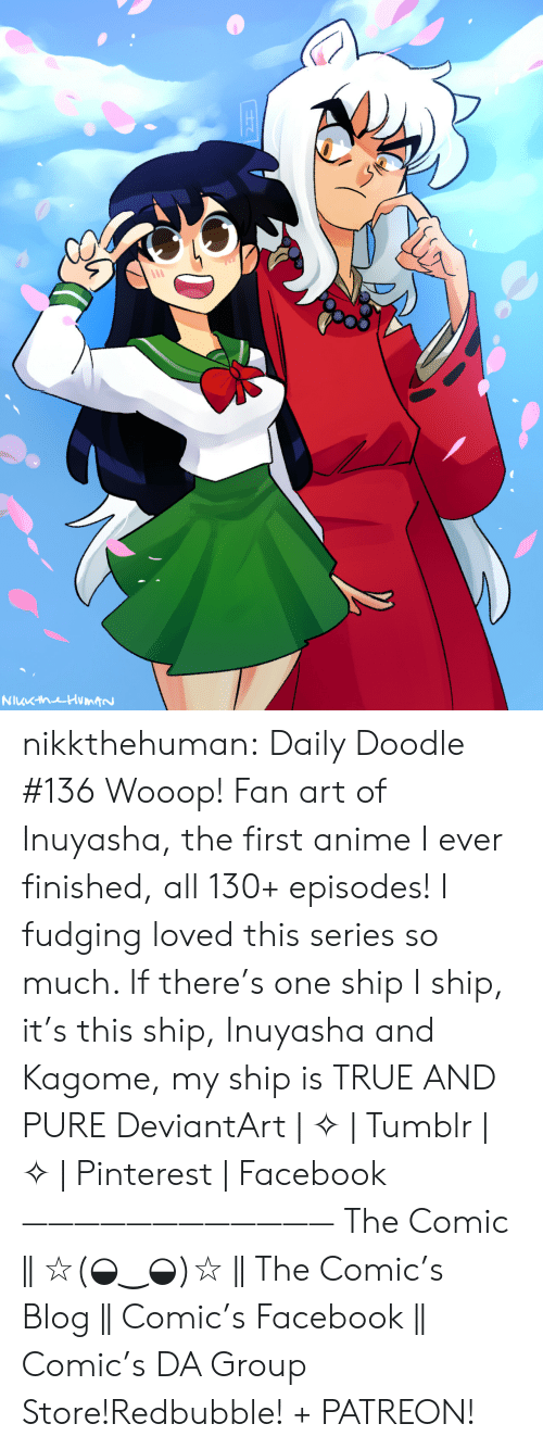 episodes: NuKhuHumtN nikkthehuman:   Daily Doodle #136 Wooop! Fan art of Inuyasha, the first anime I ever finished, all 130+ episodes! I fudging loved this series so much. If there's one ship I ship, it's this ship, Inuyasha and Kagome, my ship is TRUE AND PURE DeviantArt | ✧ | Tumblr | ✧ | Pinterest | Facebook ———————————— The Comic || ☆(◒‿◒)☆ || The Comic's Blog || Comic's Facebook || Comic's DA Group Store!Redbubble! + PATREON!