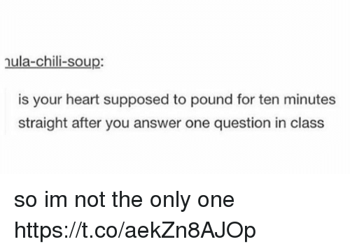 Memes, Heart, and Only One: nula-chili-soup:  is your heart supposed to pound for ten minutes  straight after you answer one question in class so im not the only one https://t.co/aekZn8AJOp