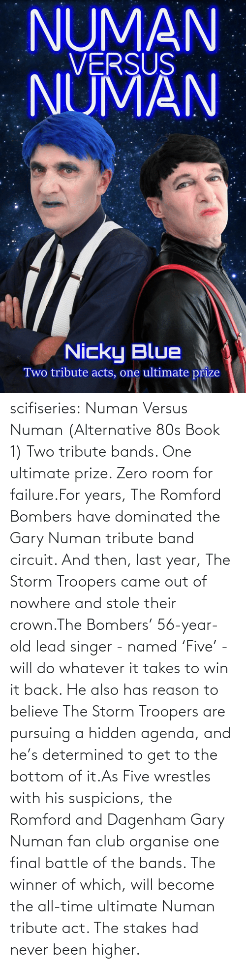 alternative: NUMAN  VERSUS  NUMAN  Nicky Blue  Two tribute acts, one ultimate prize scifiseries:  Numan Versus Numan (Alternative 80s Book 1) Two tribute bands. One ultimate prize. Zero room for failure.For  years, The Romford Bombers have dominated the Gary Numan tribute band  circuit. And then, last year, The Storm Troopers came out of nowhere and  stole their crown.The Bombers' 56-year-old lead singer - named  'Five' - will do whatever it takes to win it back. He also has reason to  believe The Storm Troopers are pursuing a hidden agenda, and he's  determined to get to the bottom of it.As Five wrestles with his  suspicions, the Romford and Dagenham Gary Numan fan club organise one  final battle of the bands. The winner of which, will become the all-time  ultimate Numan tribute act. The stakes had never been higher.