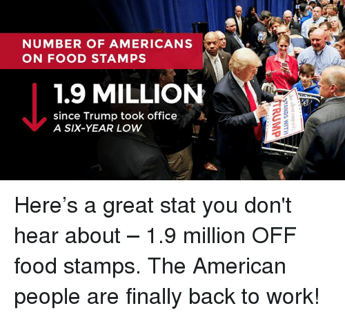 Food, Work, and American: NUMBER OF AMERICANS  ON FOOD STAMPS  1.9 MILLION  since Trump took office  A SIX-YEAR LOW Here's a great stat you don't hear about – 1.9 million OFF food stamps. The American people are finally back to work!