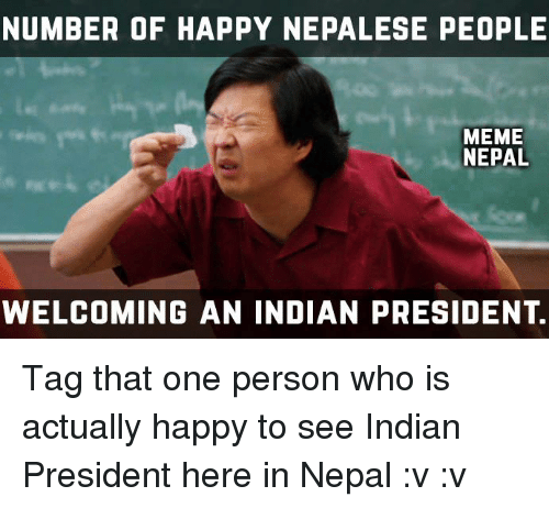 People Memes: NUMBER OF HAPPY NEPALESE PEOPLE  MEME  NEPAL  WELCOMING AN INDIAN PRESIDENT. Tag that one person who is actually happy to see Indian President here in Nepal :v :v