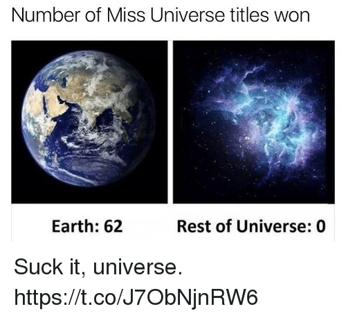 Funny, Miss Universe, and Earth: Number of Miss Universe titles won  Earth: 62  Rest of Universe: 0 Suck it, universe. https://t.co/J7ObNjnRW6