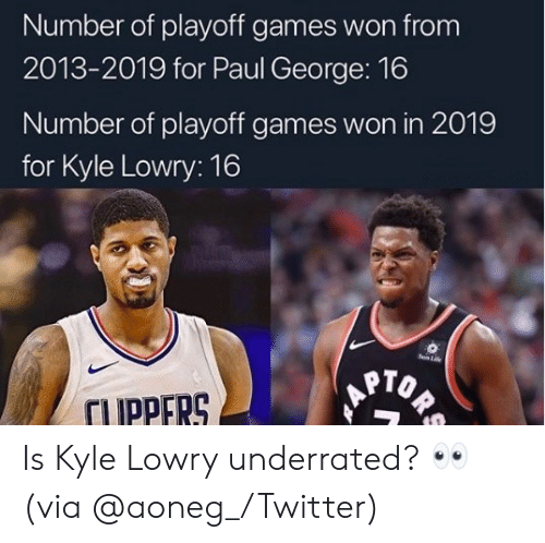 underrated: Number of playoff games won from  2013-2019 for Paul George: 16  Number of playoff games won in 2019  for Kyle Lowry: 16  Sun Life  ORS  TUPPERS Is Kyle Lowry underrated? 👀 (via @aoneg_/Twitter)