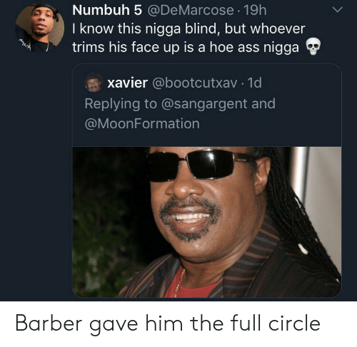 a hoe: Numbuh 5 @DeMarcose 19h  I know this nigga blind, but whoever  trims his face up is a hoe ass nigga  xavier @bootcutxav 1d  Replying to @sangargent and  @MoonFormation Barber gave him the full circle