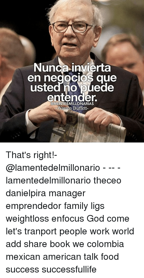 buffett: Nunca invierta  en negocios que  usted no puede  0  @MENTESMILLONARIA$  Warren Buffett- That's right!-@lamentedelmillonario - -- - lamentedelmillonario theceo danielpira manager emprendedor family ligs weightloss enfocus God come let's tranport people work world add share book we colombia mexican american talk food success successfullife