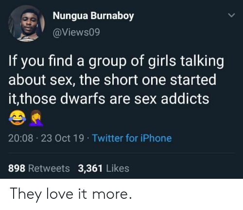 addicts: Nungua Burnaboy  @Views09  If you find a group of girls talking  about sex, the short one started  it,those dwarfs are sex addicts  20:08 23 Oct 19 Twitter for iPhone  898 Retweets 3,361 Likes They love it more.