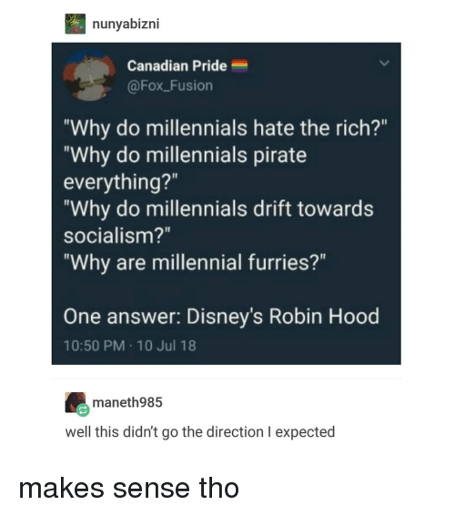 """Millennials, Socialism, and Canadian: nunyabizni  Canadian Pride  @Fox Fusion  """"Why do millennials hate the rich?""""  """"Why do millennials pirate  everything?""""  """"Why do millennials drift towards  socialism?""""  """"Why are millennial furries?""""  One answer: Disney's Robin Hood  10:50 PM 10 Jul 18  maneth985  well this didn't go the direction I expected makes sense tho"""