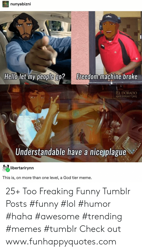 Tumblr Posts: nunyabizni  Hello let my people go?  Freedom machine broke  EL DORADO  GOLDPOSTING  Understandable have a nice plague  libertarirynn  This is, on more than one level, a God tier meme. 25+ Too Freaking Funny Tumblr Posts #funny #lol #humor #haha #awesome #trending #memes #tumblr Check out www.funhappyquotes.com