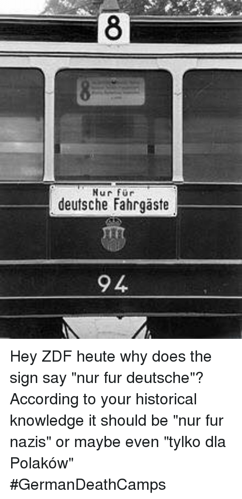 """Memes, Historical, and 🤖: Nur fur  deutsche Fahrgaste Hey ZDF heute why does the sign say """"nur fur deutsche""""?  According to your historical knowledge it should be """"nur fur nazis"""" or maybe even """"tylko dla Polaków""""  #GermanDeathCamps"""