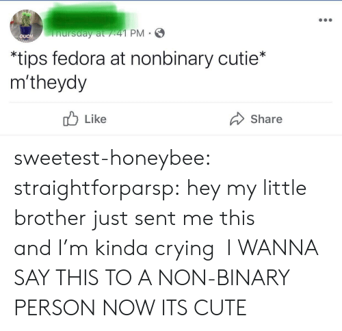 Fedora: nursday at /41 PM  OUCH  *tips fedora at nonbinary cutie*  m'theydy  Like  Share sweetest-honeybee: straightforparsp: hey my little brother just sent me this and I'm kinda crying   I WANNA SAY THIS TO A NON-BINARY PERSON NOW ITS CUTE