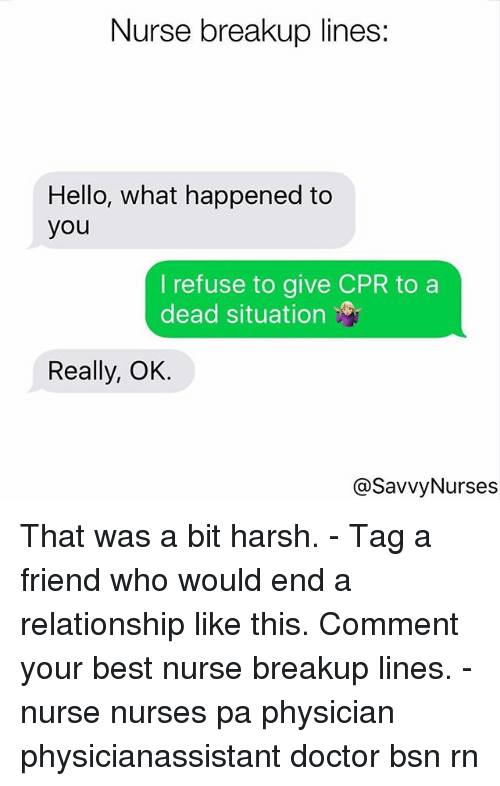 Doctor, Hello, and Memes: Nurse breakup lines:  Hello, what happened to  you  I refuse to give CPR to a  dead situation  Really, OK.  @SavvyNurses That was a bit harsh. - Tag a friend who would end a relationship like this. Comment your best nurse breakup lines. - nurse nurses pa physician physicianassistant doctor bsn rn