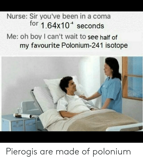 sir-youve-been-in-a-coma: Nurse: Sir you've been in a coma  for 1.64x10 seconds  Me: oh boy I can't wait to see half of  my favourite Polonium-241 isotope Pierogis are made of polonium