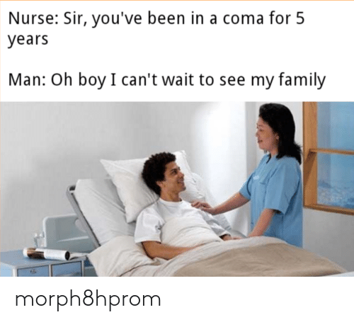 sir-youve-been-in-a-coma: Nurse: Sir, you've been in a coma for 5  years  Man: Oh boy  I can't wait to see my family morph8hprom
