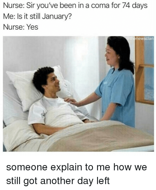 sir-youve-been-in-a-coma: Nurse: Sir you've been in a coma for 74 days  Me: Is it still January?  Nurse: Yes  thenewsclan someone explain to me how we still got another day left