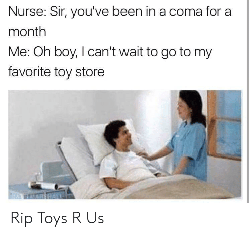 Toys R Us, Toys, and Been: Nurse: Sir, you've been in a coma for a  month  Me: Oh boy, I can't wait to go to my  favorite toy store Rip Toys R Us