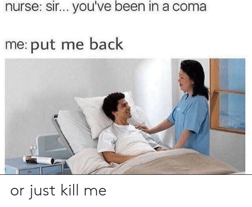 sir-youve-been-in-a-coma: nurse: sir... you've been in a coma  me: put me back or just kill me