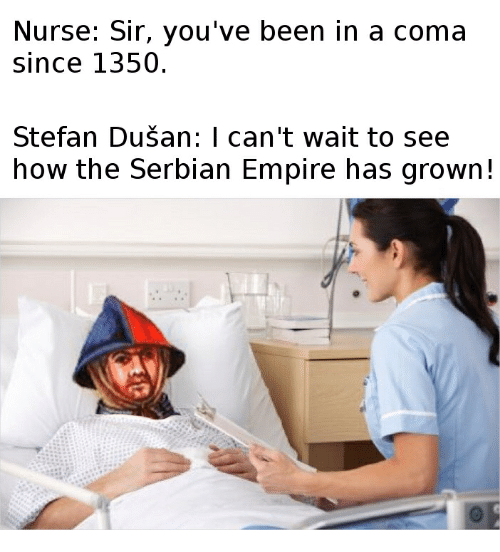 Empire, Serbian, and Been: Nurse: Sir, you've been in a coma  Since 1350  Stefan Dusan: I can't wait to see  how the Serbian Empire has grown