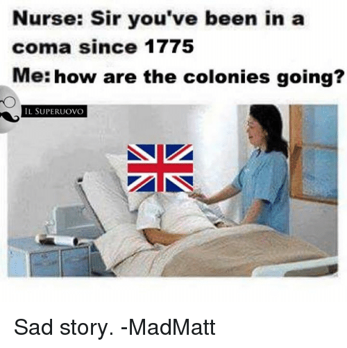 the colony: Nurse: Sir you've been in a  coma since 1775  Me: how are the colonies going?  IL SUPERUOVO Sad story. -MadMatt