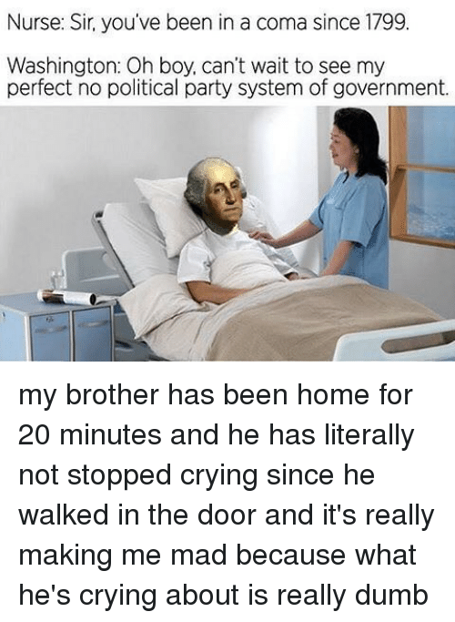 political parties: Nurse: Sir, you've been in a coma since 1799  Washington: Oh boy, can't wait to see my  perfect no political party system of government. my brother has been home for 20 minutes and he has literally not stopped crying since he walked in the door and it's really making me mad because what he's crying about is really dumb