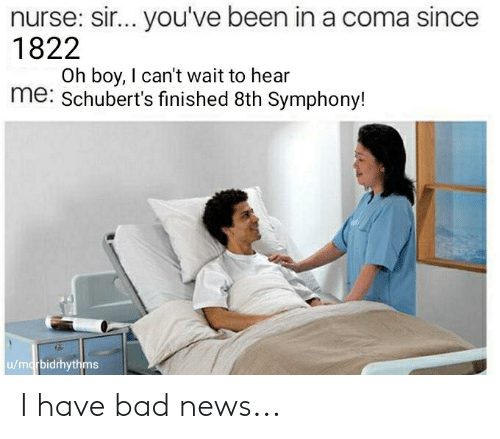 sir-youve-been-in-a-coma: nurse: sir... you've been in a coma since  1822  Oh boy, I can't wait to hear  me: Schubert's finished 8th Symphony!  u/marbidrhythms I have bad news...