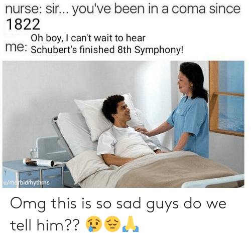 sir-youve-been-in-a-coma: nurse: sir... you've been in a coma since  1822  Oh boy, I can't wait to hear  me: Schubert's finished 8th Symphony!  u/marbidrhythms Omg this is so sad guys do we tell him?? 😢😔🙏