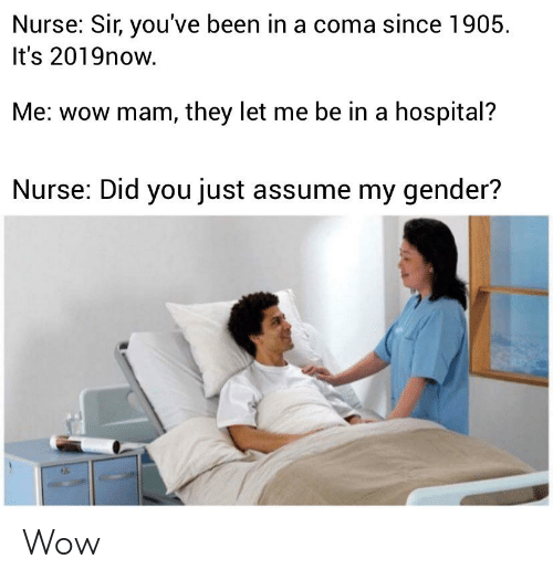 sir-youve-been-in-a-coma: Nurse: Sir, you've been in a coma since 1905  It's 2019now  Me: wow mam, they let me be in a hospital?  Nurse: Did you just assume my gender? Wow