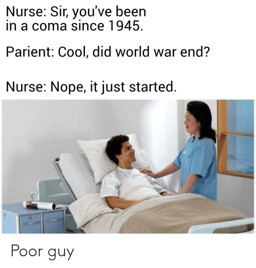 sir-youve-been-in-a-coma: Nurse: Sir, you've been  in a coma since 1945.  Parient: Cool, did world war end?  Nurse: Nope, it just started. Poor guy
