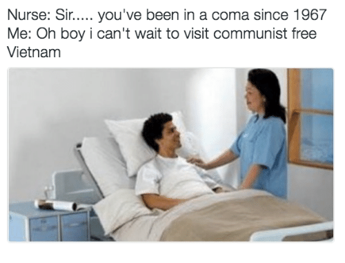 Waiting...: Nurse: Sir..... you've been in a coma since 1967  Me: Oh boy i can't wait to visit communist free  Vietnam