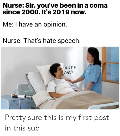 sir-youve-been-in-a-coma: Nurse: Sir, you've been in a coma  since 2000. It's 2019 now.  Me: I have an opinion.  Nurse: That's hate speech.  put me  back Pretty sure this is my first post in this sub